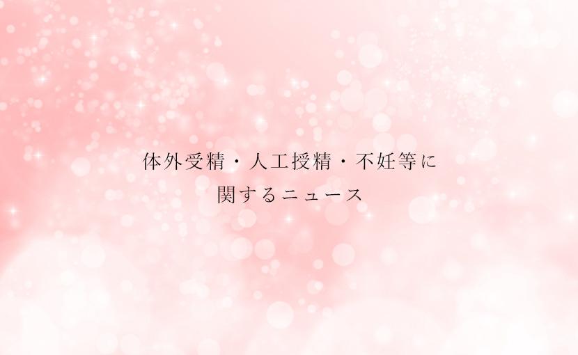 体外受精・人工授精・不妊治療等に関するニュース【2019.9/30】