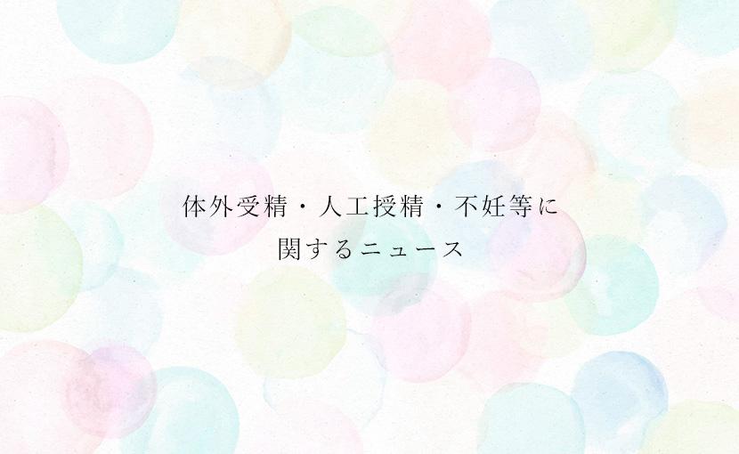精子提供・体外受精・人工授精・不妊治療等に関するニュース【2019.4/9】