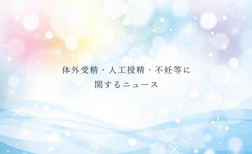 体外受精・人工授精・不妊治療等に関するニュース【2019.9/9】