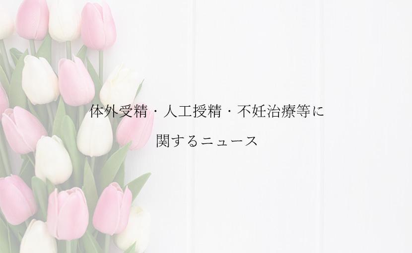 体外受精・人工授精・不妊治療等に関するニュース【2019.9/16】